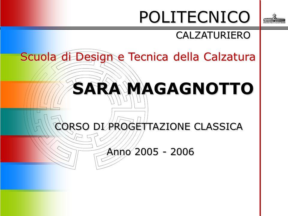 POLITECNICO CALZATURIERO Scuola di Design e Tecnica della Calzatura SARA MAGAGNOTTO SARA MAGAGNOTTO CORSO DI PROGETTAZIONE CLASSICA Anno 2005 - 2006 A