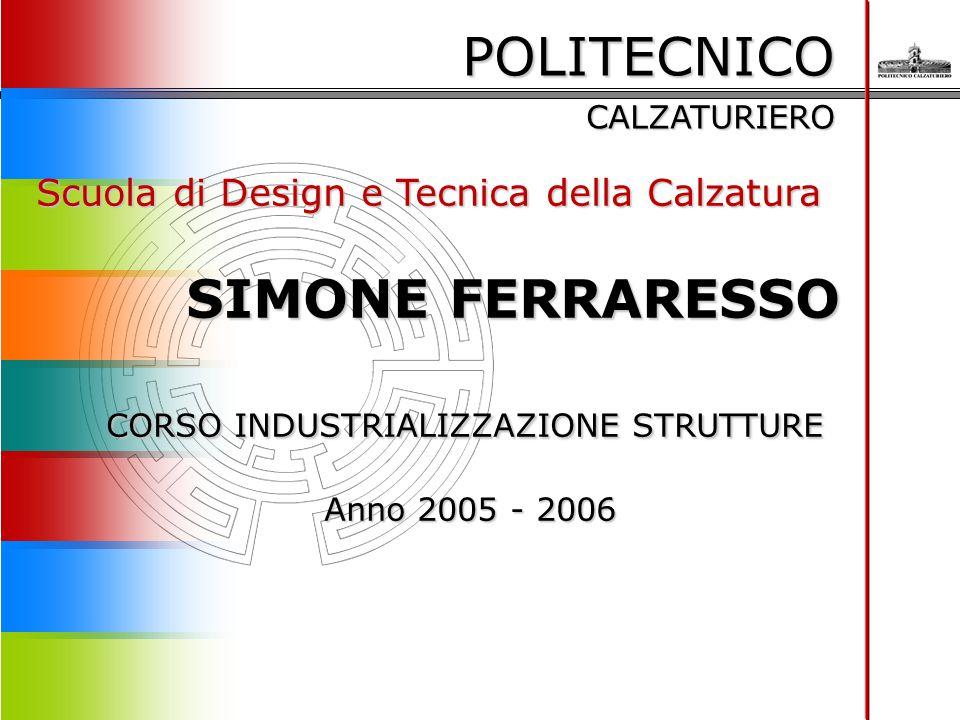 POLITECNICO CALZATURIERO Scuola di Design e Tecnica della Calzatura SIMONE FERRARESSO SIMONE FERRARESSO CORSO INDUSTRIALIZZAZIONE STRUTTURE Anno 2005