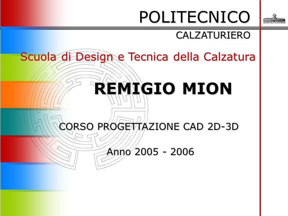 POLITECNICO CALZATURIERO Scuola di Design e Tecnica della Calzatura REMIGIO MION REMIGIO MION CORSO PROGETTAZIONE CAD 2D-3D Anno 2005 - 2006 Anno 2005