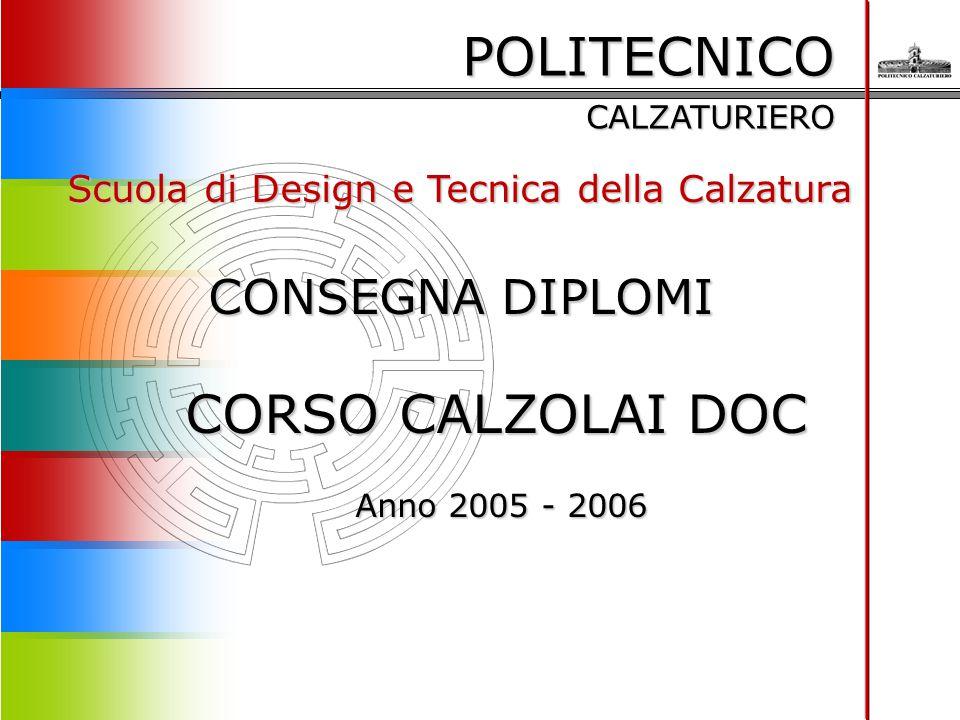 POLITECNICO CALZATURIERO Scuola di Design e Tecnica della Calzatura CONSEGNA DIPLOMI CORSO CALZOLAI DOC Anno 2005 - 2006 Anno 2005 - 2006