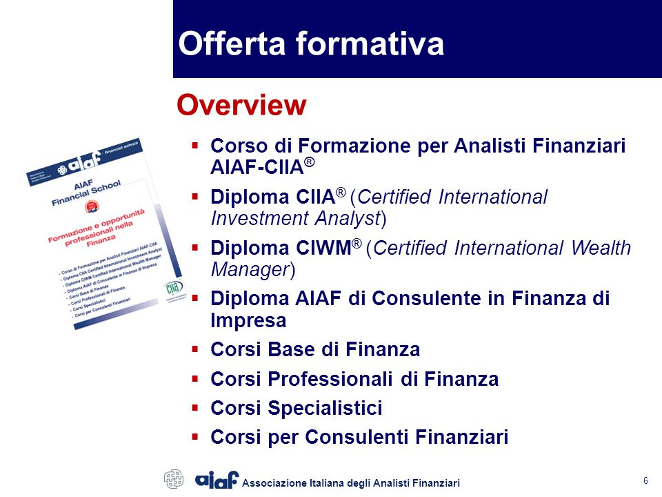6  Corso di Formazione per Analisti Finanziari AIAF-CIIA ®  Diploma CIIA ® (Certified International Investment Analyst)  Diploma CIWM ® (Certified