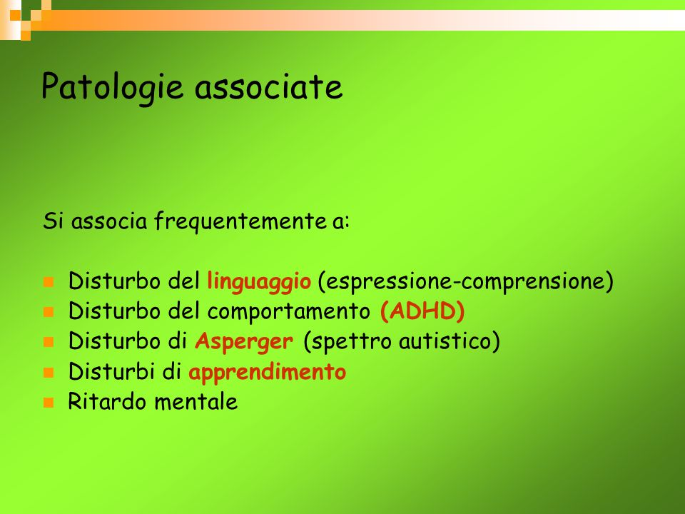Patologie associate Si associa frequentemente a: Disturbo del linguaggio (espressione-comprensione) Disturbo del comportamento (ADHD) Disturbo di Aspe