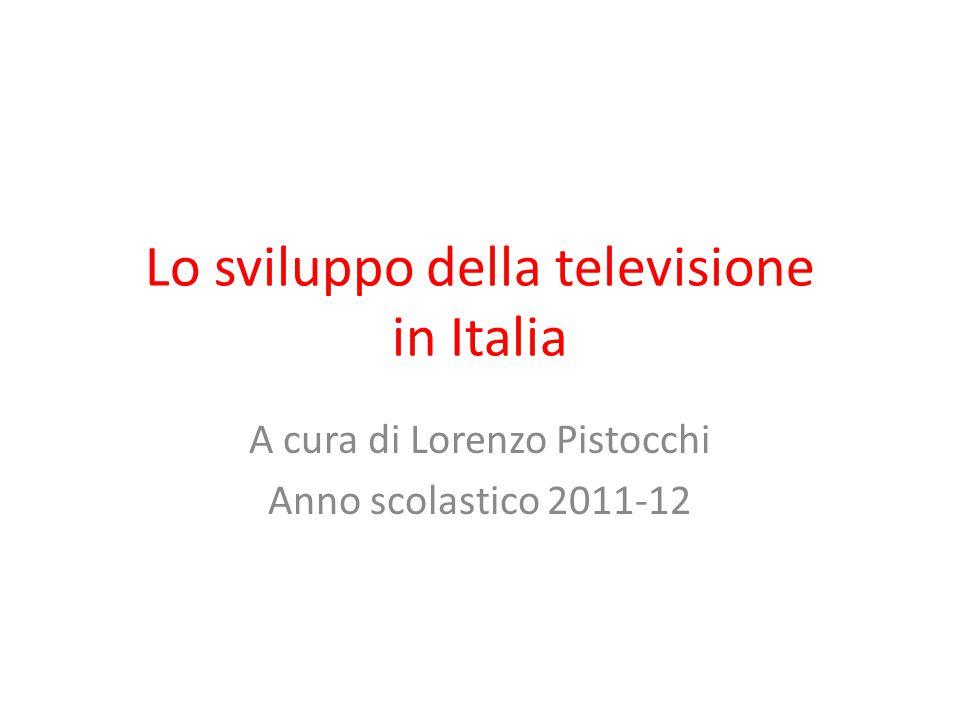 Lo sviluppo della televisione in Italia A cura di Lorenzo Pistocchi Anno scolastico 2011-12