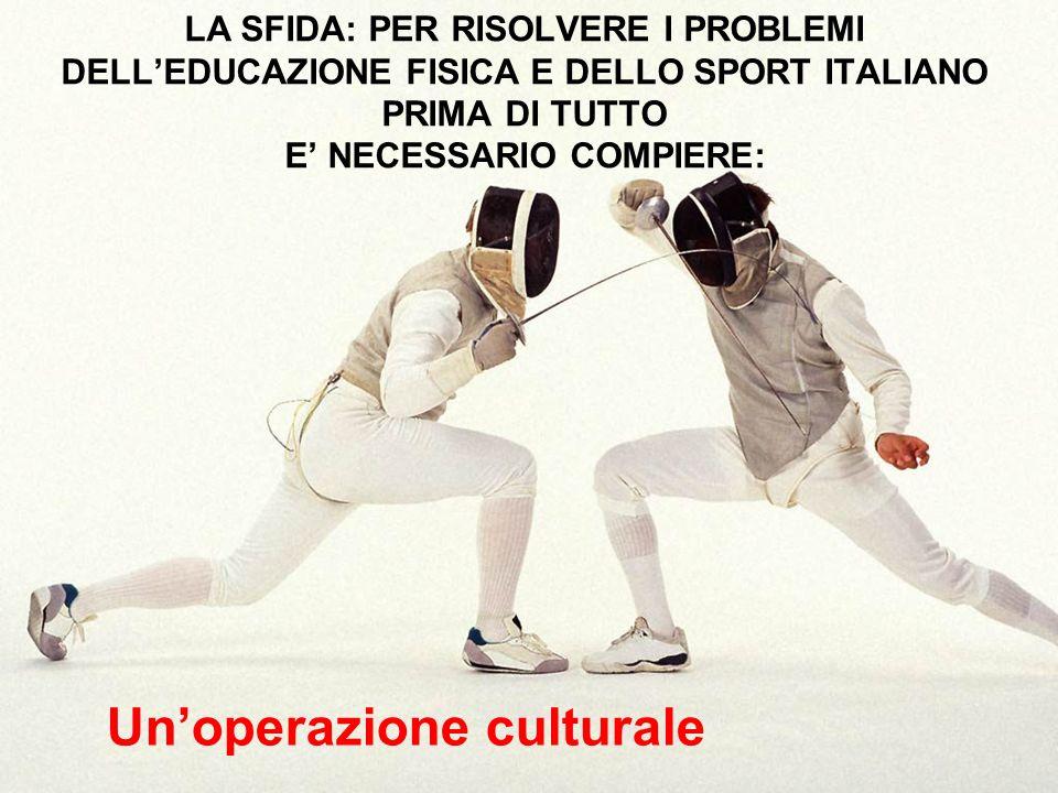 LA SFIDA: PER RISOLVERE I PROBLEMI DELL'EDUCAZIONE FISICA E DELLO SPORT ITALIANO PRIMA DI TUTTO E' NECESSARIO COMPIERE: Un'operazione culturale