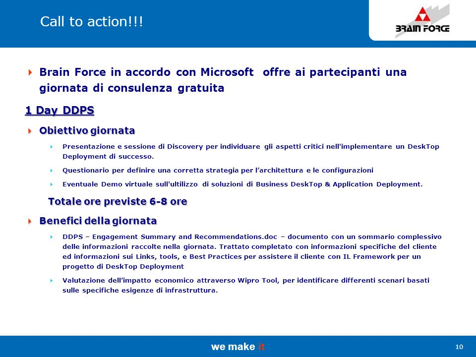we make it 10 Call to action!!!  Brain Force in accordo con Microsoft offre ai partecipanti una giornata di consulenza gratuita 1 Day DDPS  Obiettiv