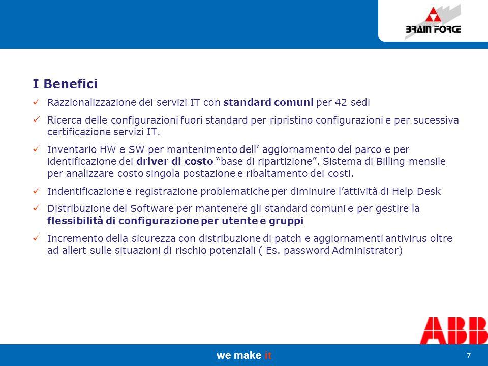 we make it 7 I Benefici Razzionalizzazione dei servizi IT con standard comuni per 42 sedi Ricerca delle configurazioni fuori standard per ripristino configurazioni e per sucessiva certificazione servizi IT.