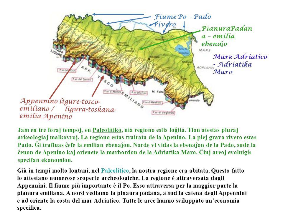 L'Emilia Romagna: territorio Fiume Po – Pado rivero Mare Adriatico - Adriatika Maro PianuraPadan a – emilia ebena ĵ o Appennino ligure-tosco- emiliano / ligura-toskana- emilia Apenino Jam en tre foraj tempoj, en Paleolitiko, nia regiono estis loĝita.