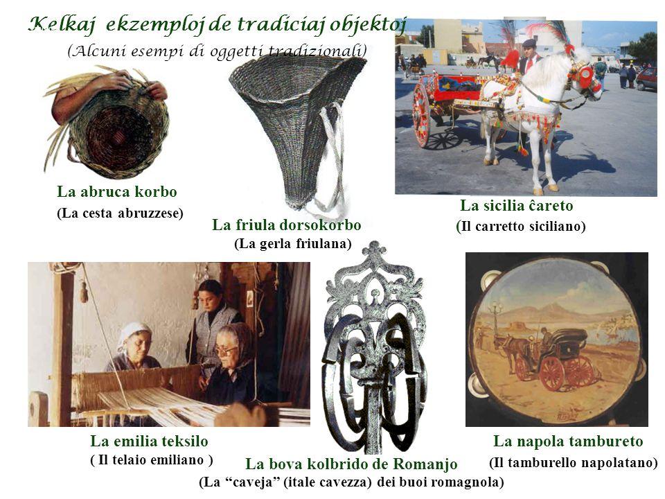 Kelkaj ekzemploj de tradiciaj objektoj (Alcuni esempi di oggetti tradizionali) La sicilia ĉareto ( Il carretto siciliano) La friula dorsokorbo La emilia teksilo ( Il telaio emiliano ) La abruca korbo La napola tambureto La bova kolbrido de Romanjo (La gerla friulana) (La cesta abruzzese) (La caveja (itale cavezza) dei buoi romagnola) (Il tamburello napolatano) Tradiciaj objectoj