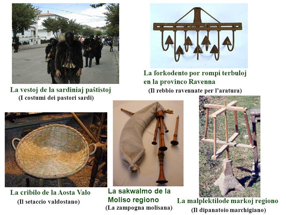 La vestoj de la sardiniaj paŝtistoj Ekzemploj 2 La forkodento por rompi terbuloj en la provinco Ravenna (Il setaccio valdostano) (Il dipanatoio marchigiano) (La zampogna molisana) (Il rebbio ravennate per l'aratura) La malplektilode markoj regiono La sakwalmo de la Moliso regiono La cribilo de la Aosta Valo (I costumi dei pastori sardi) Ekzemploj 2