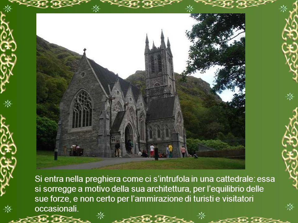 Si entra nella preghiera come ci s'intrufola in una cattedrale: essa si sorregge a motivo della sua architettura, per l'equilibrio delle sue forze, e non certo per l'ammirazione di turisti e visitatori occasionali.