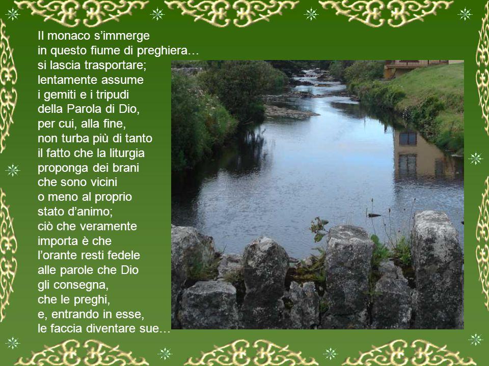 Il monaco s'immerge in questo fiume di preghiera… si lascia trasportare; lentamente assume i gemiti e i tripudi della Parola di Dio, per cui, alla fine, non turba più di tanto il fatto che la liturgia proponga dei brani che sono vicini o meno al proprio stato d'animo; ciò che veramente importa è che l'orante resti fedele alle parole che Dio gli consegna, che le preghi, e, entrando in esse, le faccia diventare sue…