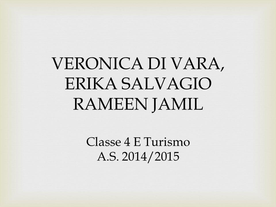 VERONICA DI VARA, ERIKA SALVAGIO RAMEEN JAMIL Classe 4 E Turismo A.S. 2014/2015