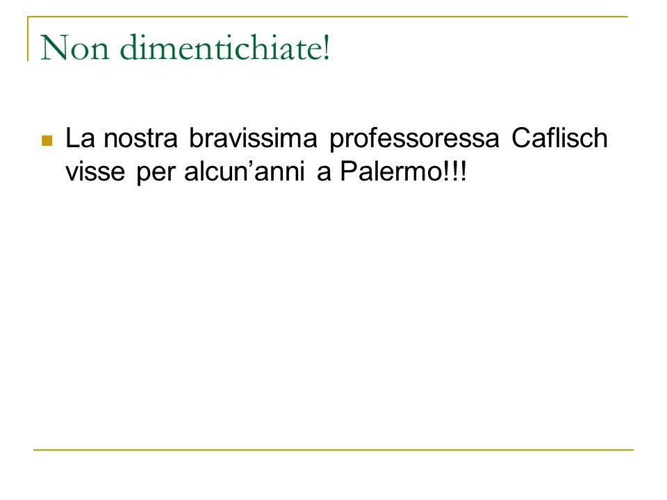 Non dimentichiate! La nostra bravissima professoressa Caflisch visse per alcun'anni a Palermo!!!