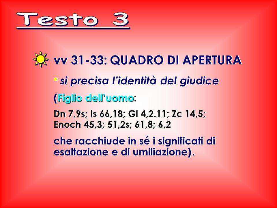 vv 31-33: QUADRO DI APERTURA * si precisa l'identità del giudice Figlio dell'uomo (Figlio dell'uomo: Dn 7,9s; Is 66,18; Gl 4,2.11; Zc 14,5; Enoch 45,3; 51,2s; 61,8; 6,2 che racchiude in sé i significati di esaltazione e di umiliazione).