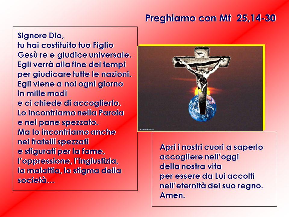 Preghiamo con Mt 25,14-30 Signore Dio, tu hai costituito tuo Figlio Gesù re e giudice universale.
