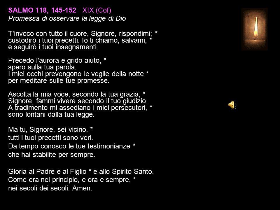 SALMO 118, 145-152 XIX (Cof) Promessa di osservare la legge di Dio T invoco con tutto il cuore, Signore, rispondimi; * custodirò i tuoi precetti.
