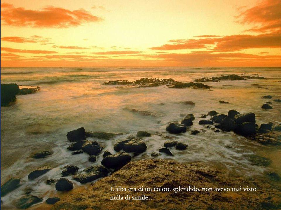 L'alba era di un colore splendido, non avevo mai visto nulla di simile…