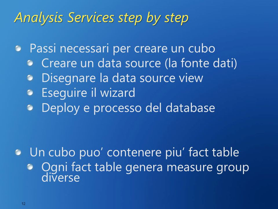 12 Analysis Services step by step Passi necessari per creare un cubo Creare un data source (la fonte dati) Disegnare la data source view Eseguire il wizard Deploy e processo del database Un cubo puo' contenere piu' fact table Ogni fact table genera measure group diverse