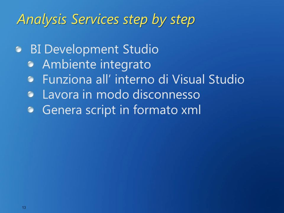 13 Analysis Services step by step BI Development Studio Ambiente integrato Funziona all' interno di Visual Studio Lavora in modo disconnesso Genera sc