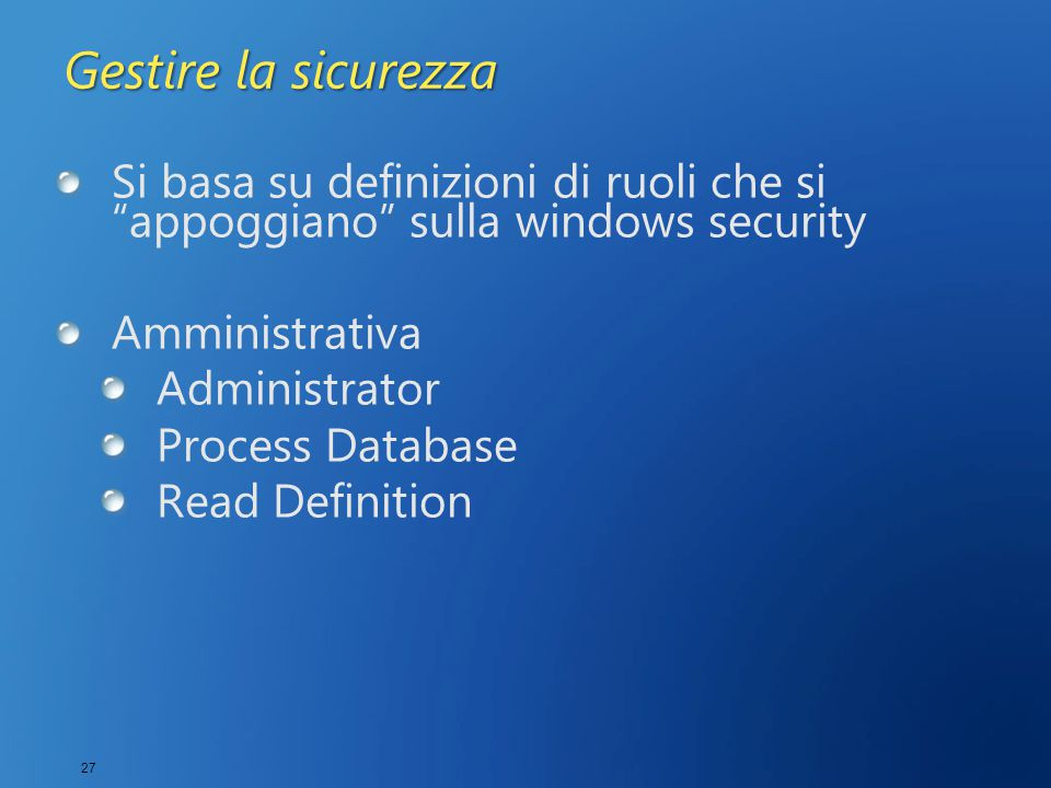 27 Gestire la sicurezza Si basa su definizioni di ruoli che si appoggiano sulla windows security Amministrativa Administrator Process Database Read Definition