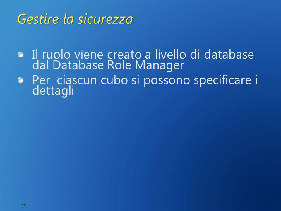 29 Gestire la sicurezza Il ruolo viene creato a livello di database dal Database Role Manager Per ciascun cubo si possono specificare i dettagli