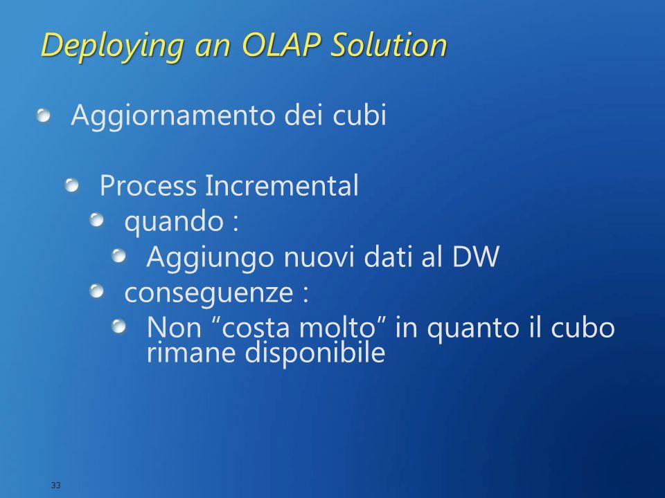 33 Deploying an OLAP Solution Aggiornamento dei cubi Process Incremental quando : Aggiungo nuovi dati al DW conseguenze : Non costa molto in quanto il cubo rimane disponibile