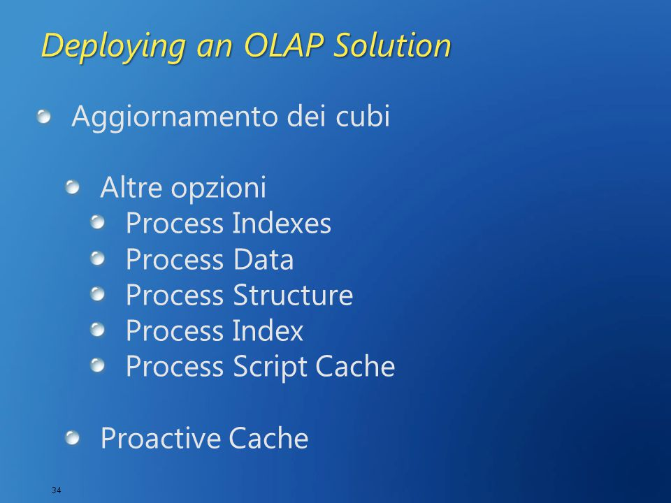 34 Deploying an OLAP Solution Aggiornamento dei cubi Altre opzioni Process Indexes Process Data Process Structure Process Index Process Script Cache Proactive Cache