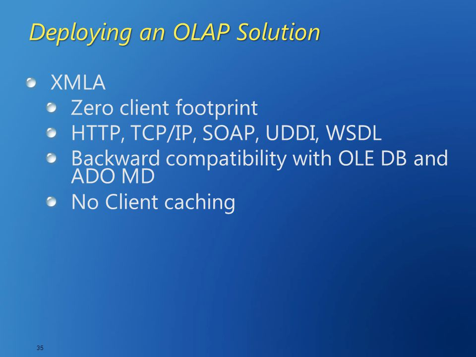 35 Deploying an OLAP Solution XMLA Zero client footprint HTTP, TCP/IP, SOAP, UDDI, WSDL Backward compatibility with OLE DB and ADO MD No Client cachin