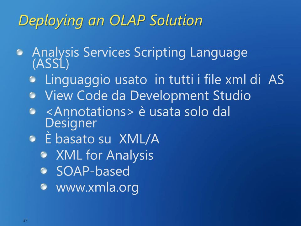 37 Deploying an OLAP Solution Analysis Services Scripting Language (ASSL) Linguaggio usato in tutti i file xml di AS View Code da Development Studio è