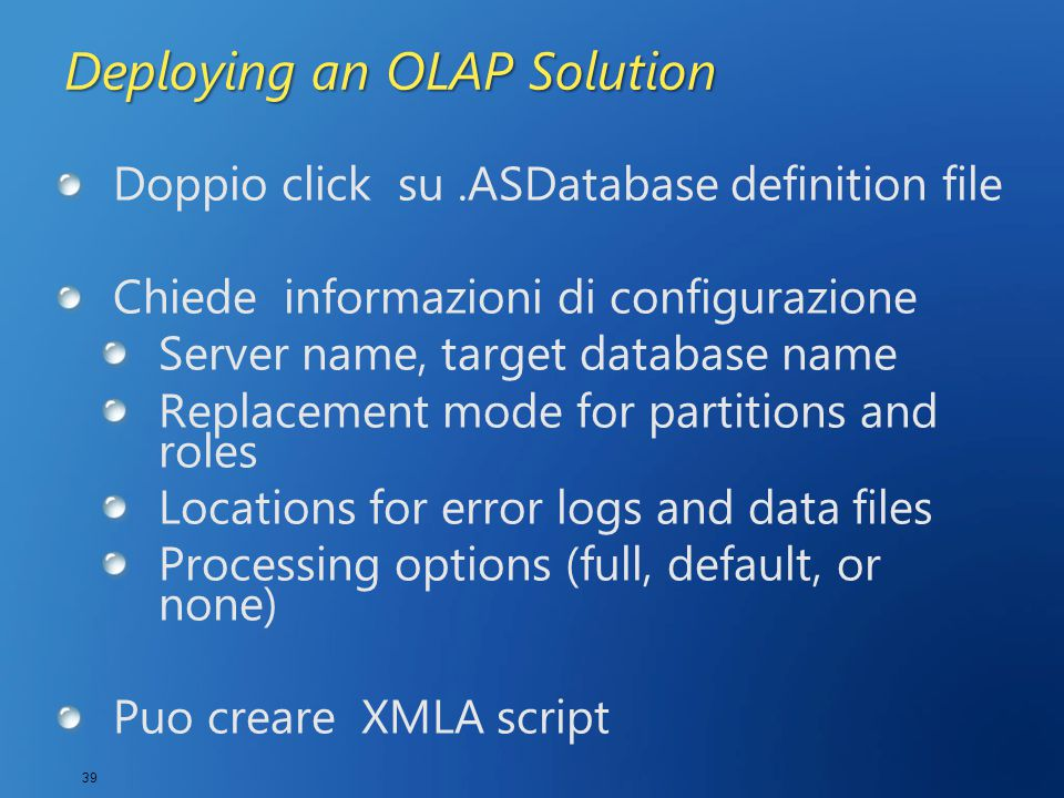 39 Deploying an OLAP Solution Doppio click su.ASDatabase definition file Chiede informazioni di configurazione Server name, target database name Repla