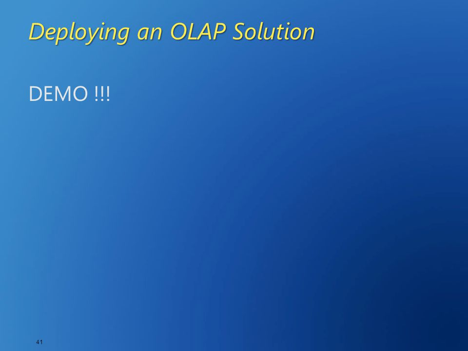 41 Deploying an OLAP Solution DEMO !!!