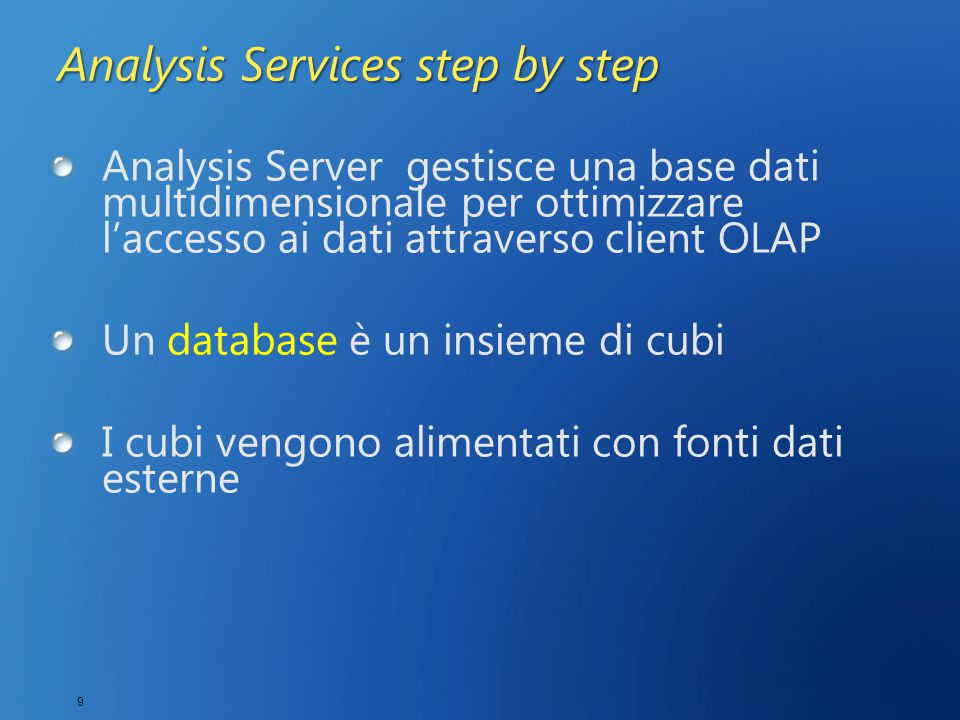 9 Analysis Services step by step Analysis Server gestisce una base dati multidimensionale per ottimizzare l'accesso ai dati attraverso client OLAP Un