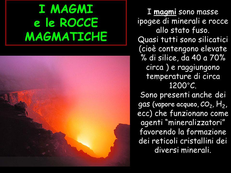 I MAGMI e le ROCCE MAGMATICHE I magmi sono masse ipogee di minerali e rocce allo stato fuso. Quasi tutti sono silicatici (cioè contengono elevate % di