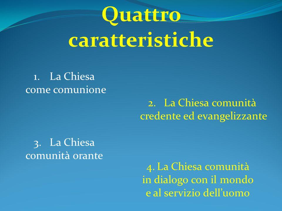 Quattro caratteristiche 1.La Chiesa come comunione 2.La Chiesa comunità credente ed evangelizzante 3.La Chiesa comunità orante 4.La Chiesa comunità in