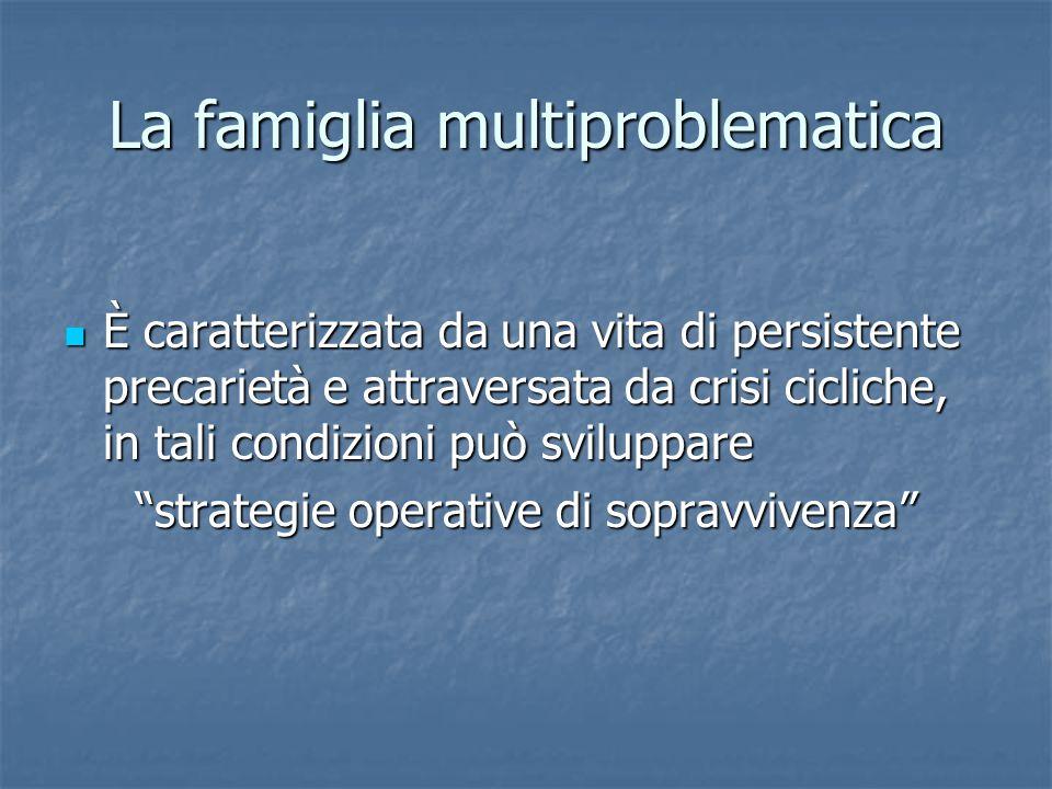 La famiglia multiproblematica È caratterizzata da una vita di persistente precarietà e attraversata da crisi cicliche, in tali condizioni può sviluppa