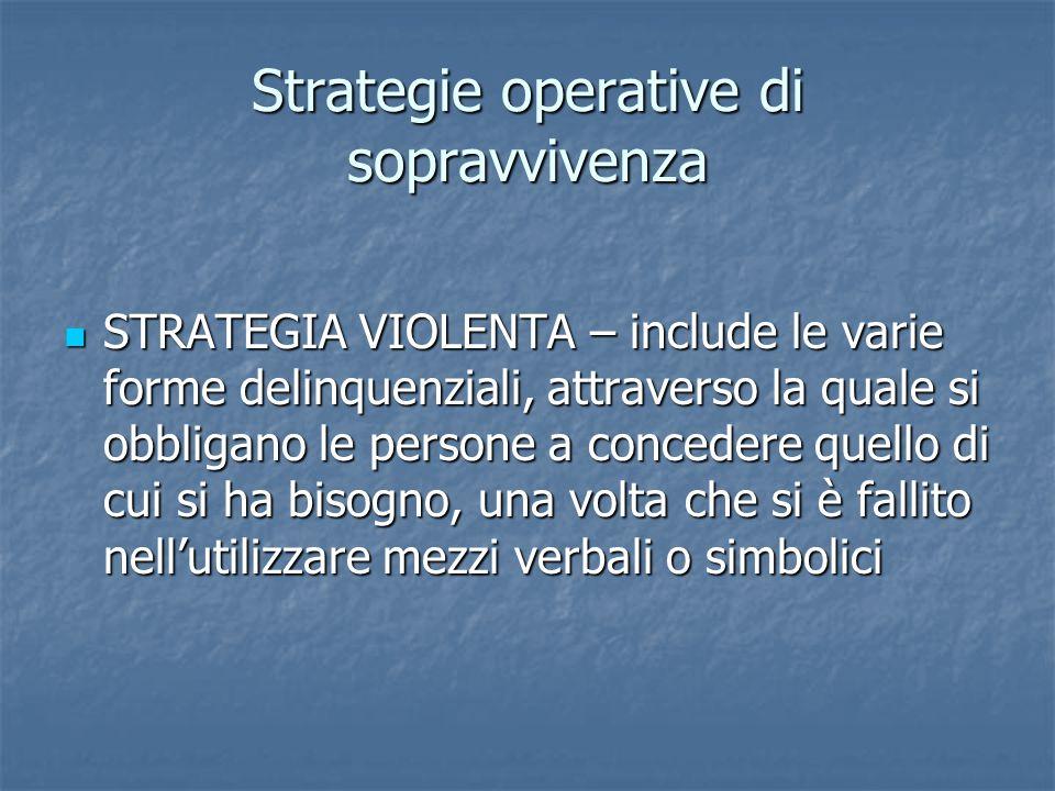 Strategie operative di sopravvivenza STRATEGIA VIOLENTA – include le varie forme delinquenziali, attraverso la quale si obbligano le persone a concede