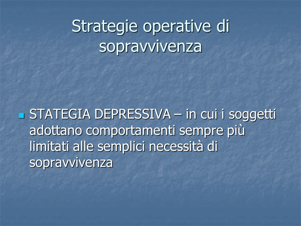 Strategie operative di sopravvivenza STATEGIA DEPRESSIVA – in cui i soggetti adottano comportamenti sempre più limitati alle semplici necessità di sop