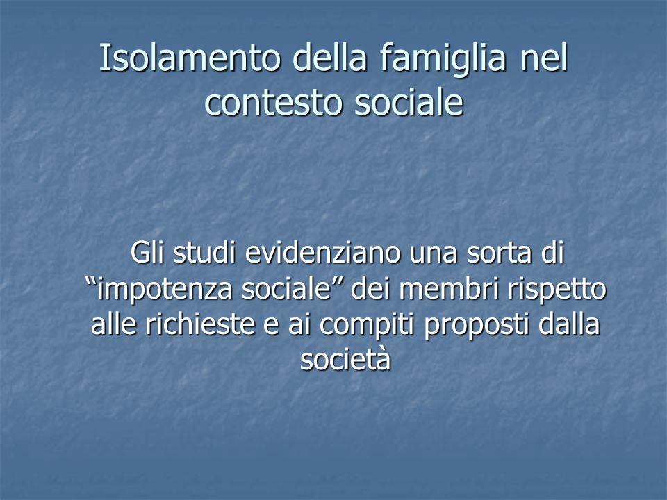 """Isolamento della famiglia nel contesto sociale Gli studi evidenziano una sorta di """"impotenza sociale"""" dei membri rispetto alle richieste e ai compiti"""