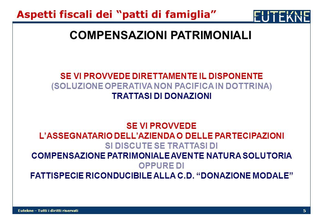 Eutekne – Tutti i diritti riservati 5 Aspetti fiscali dei patti di famiglia COMPENSAZIONI PATRIMONIALI SE VI PROVVEDE DIRETTAMENTE IL DISPONENTE (SOLUZIONE OPERATIVA NON PACIFICA IN DOTTRINA) TRATTASI DI DONAZIONI SE VI PROVVEDE L'ASSEGNATARIO DELL'AZIENDA O DELLE PARTECIPAZIONI SI DISCUTE SE TRATTASI DI COMPENSAZIONE PATRIMONIALE AVENTE NATURA SOLUTORIA OPPURE DI FATTISPECIE RICONDUCIBILE ALLA C.D.