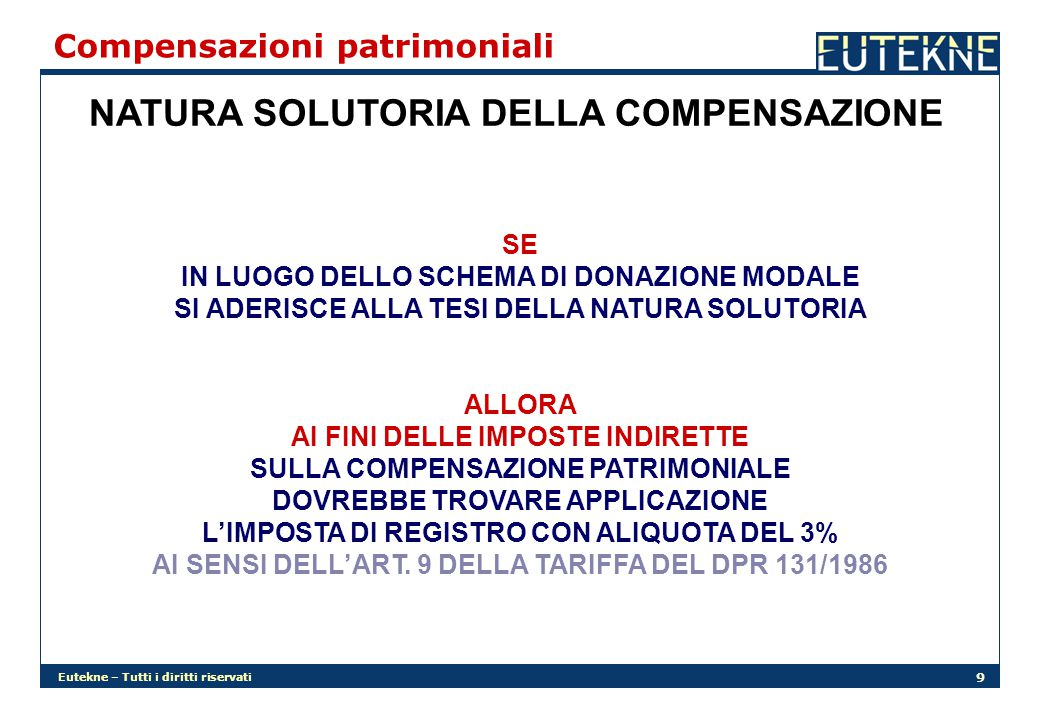 Eutekne – Tutti i diritti riservati 9 Compensazioni patrimoniali NATURA SOLUTORIA DELLA COMPENSAZIONE SE IN LUOGO DELLO SCHEMA DI DONAZIONE MODALE SI ADERISCE ALLA TESI DELLA NATURA SOLUTORIA ALLORA AI FINI DELLE IMPOSTE INDIRETTE SULLA COMPENSAZIONE PATRIMONIALE DOVREBBE TROVARE APPLICAZIONE L'IMPOSTA DI REGISTRO CON ALIQUOTA DEL 3% AI SENSI DELL'ART.