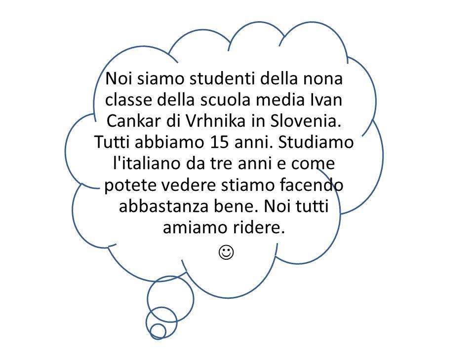 Noi siamo studenti della nona classe della scuola media Ivan Cankar di Vrhnika in Slovenia. Tutti abbiamo 15 anni. Studiamo l'italiano da tre anni e c