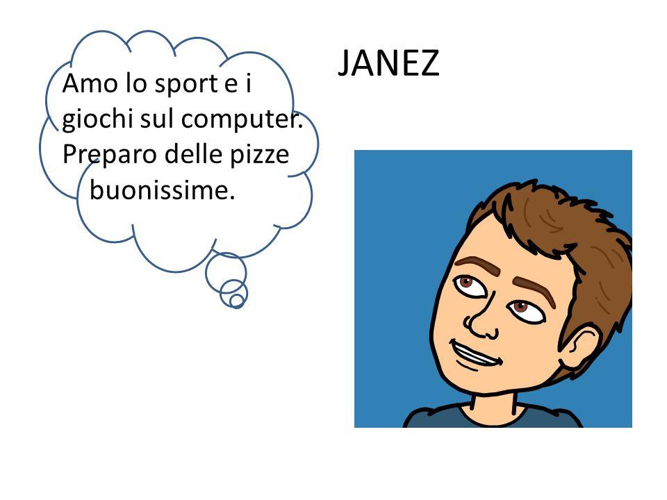 JANEZ Amo lo sport e i giochi sul computer. Preparo delle pizze buonissime.