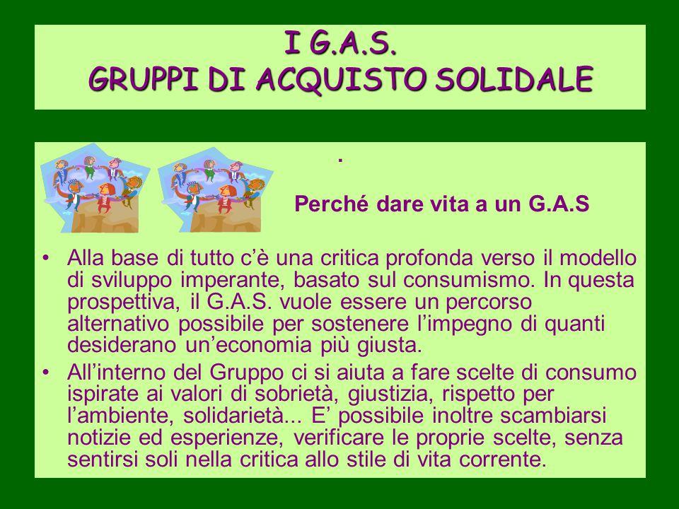 I G.A.S. GRUPPI DI ACQUISTO SOLIDALE. Perché dare vita a un G.A.S Alla base di tutto c'è una critica profonda verso il modello di sviluppo imperante,