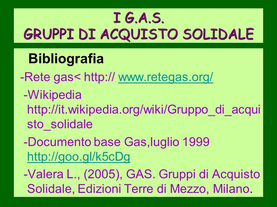 I G.A.S. GRUPPI DI ACQUISTO SOLIDALE Bibliografia -Rete gas< http:// www.retegas.org/www.retegas.org/ -Wikipedia http://it.wikipedia.org/wiki/Gruppo_d