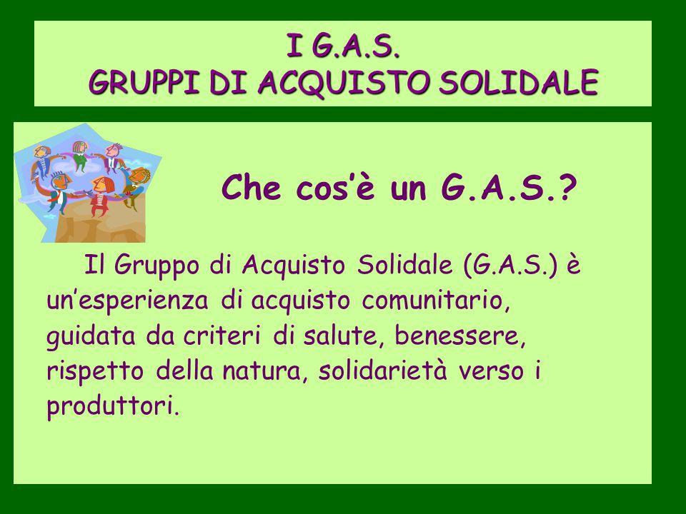 I G.A.S. GRUPPI DI ACQUISTO SOLIDALE Che cos'è un G.A.S.? Il Gruppo di Acquisto Solidale (G.A.S.) è un'esperienza di acquisto comunitario, guidata da