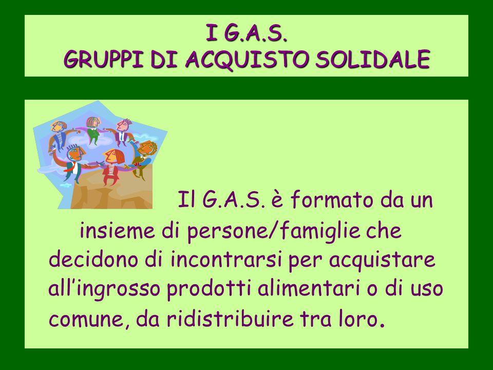 I G.A.S. GRUPPI DI ACQUISTO SOLIDALE Il G.A.S. è formato da un insieme di persone/famiglie che decidono di incontrarsi per acquistare all'ingrosso pro
