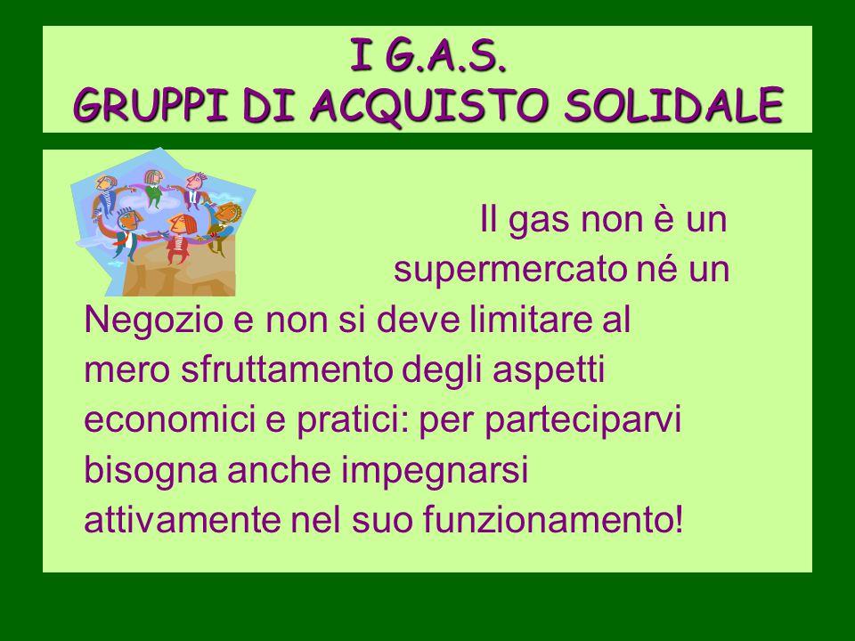 I G.A.S. GRUPPI DI ACQUISTO SOLIDALE Il gas non è un supermercato né un Negozio e non si deve limitare al mero sfruttamento degli aspetti economici e