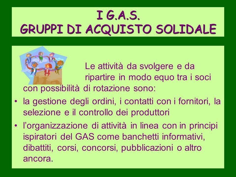 I G.A.S. GRUPPI DI ACQUISTO SOLIDALE Le attività da svolgere e da ripartire in modo equo tra i soci con possibilità di rotazione sono: la gestione deg