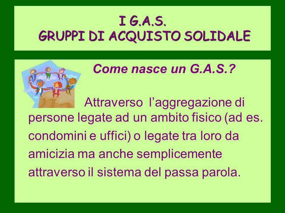 I G.A.S. GRUPPI DI ACQUISTO SOLIDALE Come nasce un G.A.S.? Attraverso l'aggregazione di persone legate ad un ambito fisico (ad es. condomini e uffici)