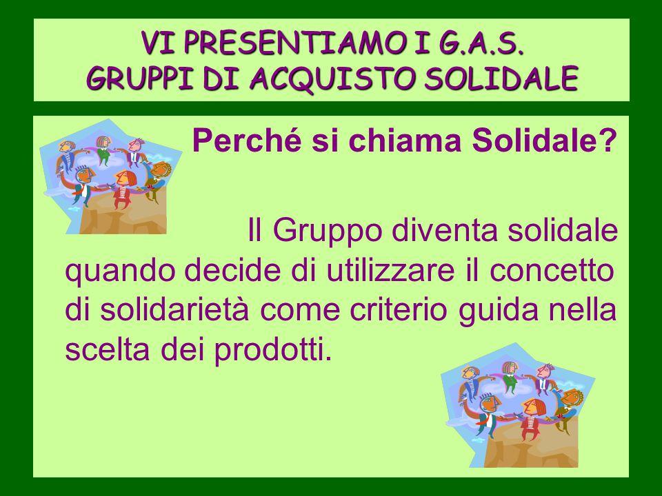VI PRESENTIAMO I G.A.S. GRUPPI DI ACQUISTO SOLIDALE Perché si chiama Solidale? Il Gruppo diventa solidale quando decide di utilizzare il concetto di s